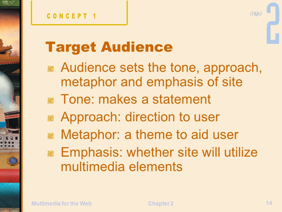 Chapter 2 14 Multimedia for the Web Audience sets the tone, approach, metaphor and emphasis of site Tone: makes a statement Approach: direction to user Metaphor: a theme to aid user Emphasis: whether site will utilize multimedia elements Target Audience