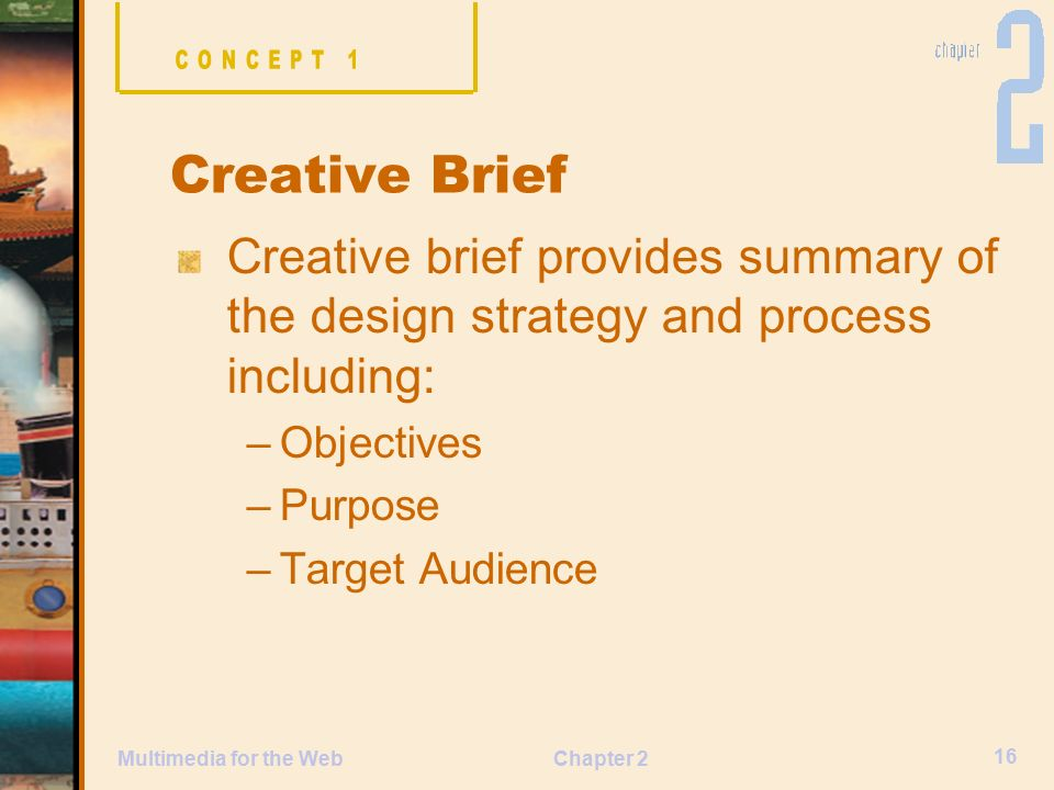 Chapter 2 16 Multimedia for the Web Creative brief provides summary of the design strategy and process including: –Objectives –Purpose –Target Audience Creative Brief