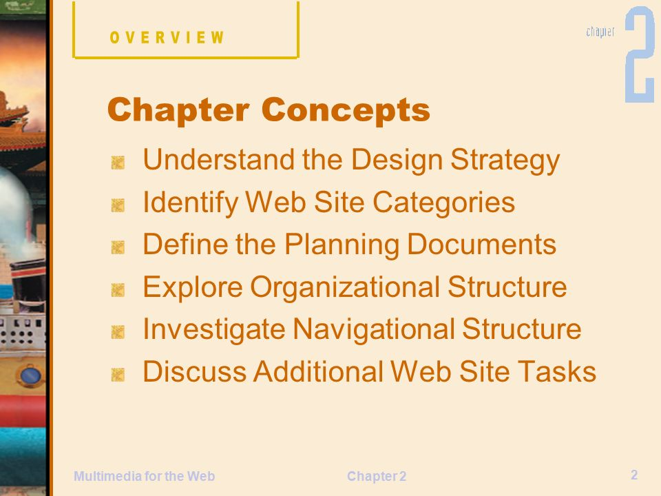 Chapter 2 2 Multimedia for the Web Understand the Design Strategy Identify Web Site Categories Define the Planning Documents Explore Organizational Structure Investigate Navigational Structure Discuss Additional Web Site Tasks Chapter Concepts
