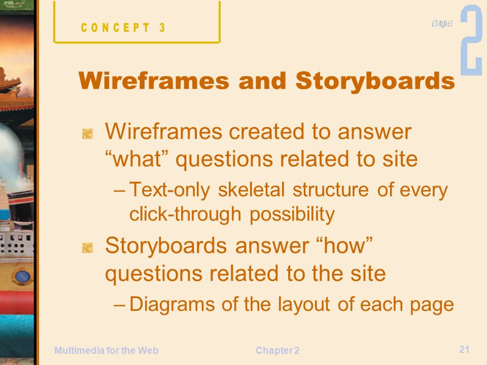 Chapter 2 21 Multimedia for the Web Wireframes created to answer what questions related to site –Text-only skeletal structure of every click-through possibility Storyboards answer how questions related to the site –Diagrams of the layout of each page Wireframes and Storyboards