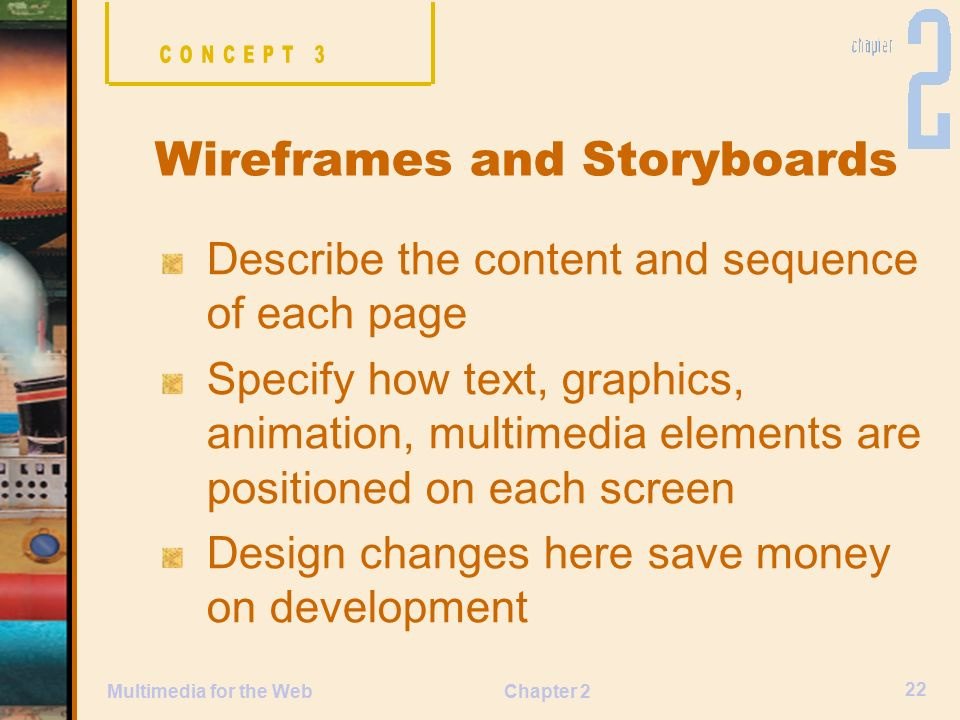 Chapter 2 22 Multimedia for the Web Describe the content and sequence of each page Specify how text, graphics, animation, multimedia elements are positioned on each screen Design changes here save money on development Wireframes and Storyboards