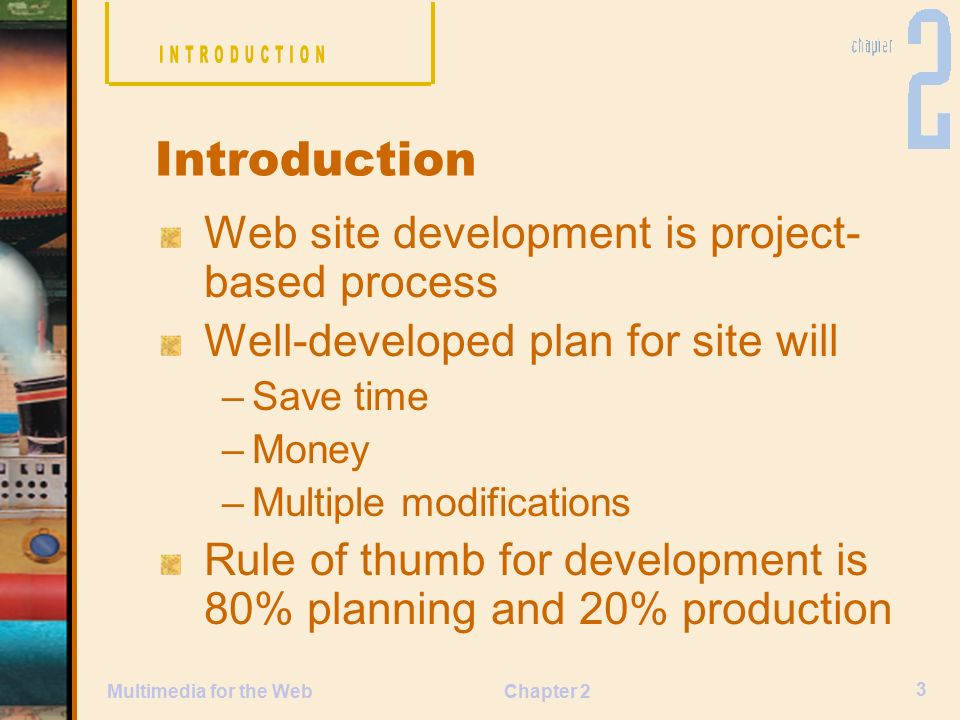 Chapter 2 3 Multimedia for the Web Web site development is project- based process Well-developed plan for site will –Save time –Money –Multiple modifications Rule of thumb for development is 80% planning and 20% production Introduction