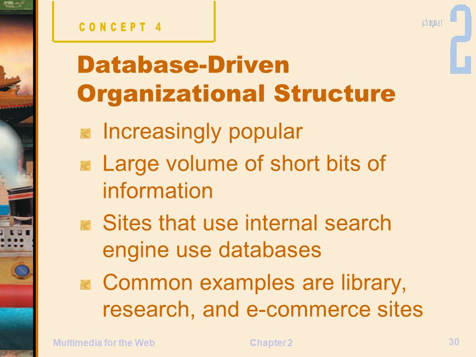 Chapter 2 30 Multimedia for the Web Increasingly popular Large volume of short bits of information Sites that use internal search engine use databases Common examples are library, research, and e-commerce sites Database-Driven Organizational Structure