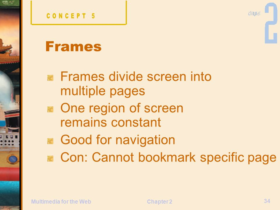 Chapter 2 34 Multimedia for the Web Frames divide screen into multiple pages One region of screen remains constant Good for navigation Con: Cannot bookmark specific page Frames