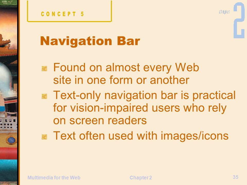 Chapter 2 35 Multimedia for the Web Found on almost every Web site in one form or another Text-only navigation bar is practical for vision-impaired users who rely on screen readers Text often used with images/icons Navigation Bar