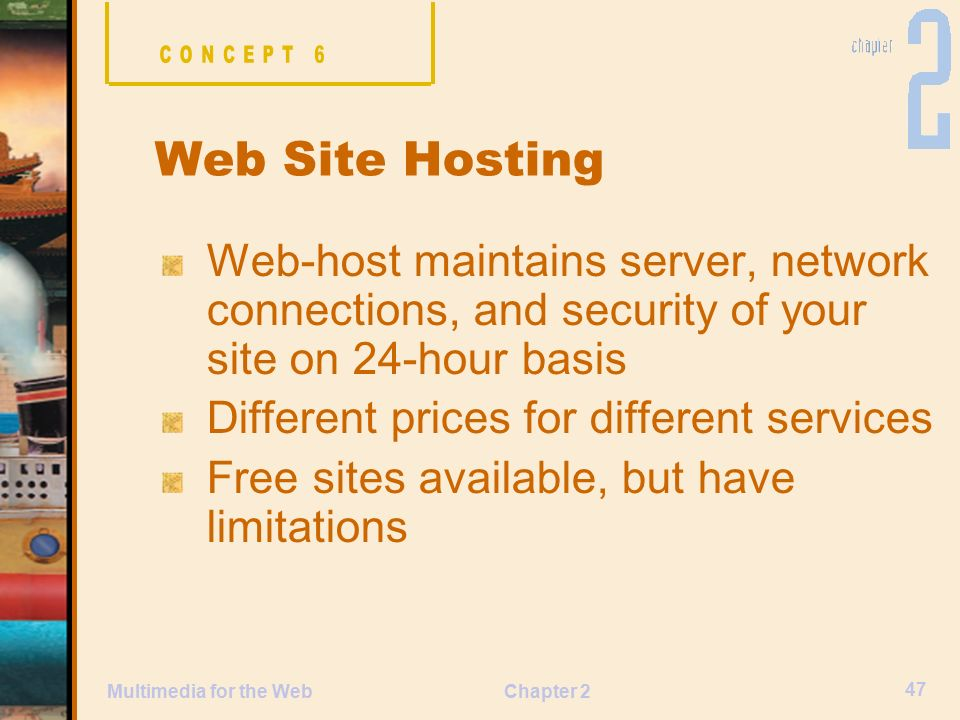Chapter 2 47 Multimedia for the Web Web-host maintains server, network connections, and security of your site on 24-hour basis Different prices for different services Free sites available, but have limitations Web Site Hosting