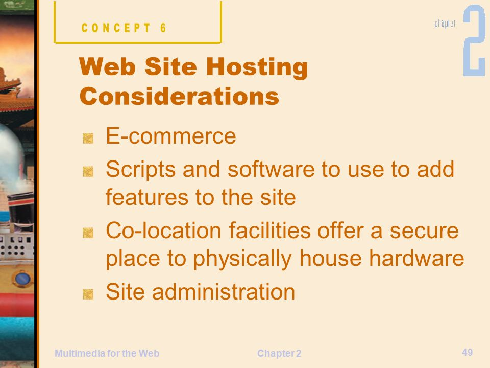 Chapter 2 49 Multimedia for the Web E-commerce Scripts and software to use to add features to the site Co-location facilities offer a secure place to physically house hardware Site administration Web Site Hosting Considerations