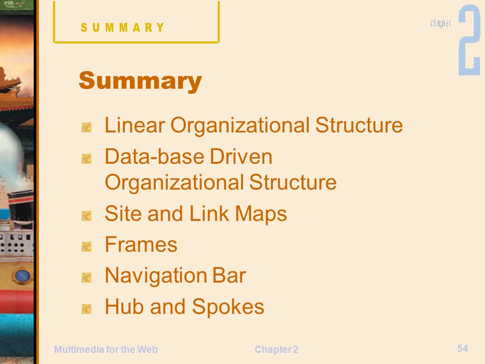 Chapter 2 54 Multimedia for the Web Linear Organizational Structure Data-base Driven Organizational Structure Site and Link Maps Frames Navigation Bar Hub and Spokes Summary