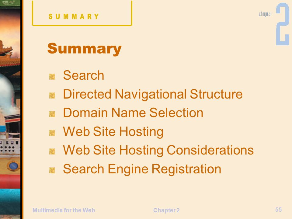 Chapter 2 55 Multimedia for the Web Search Directed Navigational Structure Domain Name Selection Web Site Hosting Web Site Hosting Considerations Search Engine Registration Summary