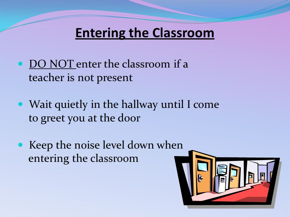 Entering the Classroom DO NOT enter the classroom if a teacher is not present Wait quietly in the hallway until I come to greet you at the door Keep the noise level down when entering the classroom