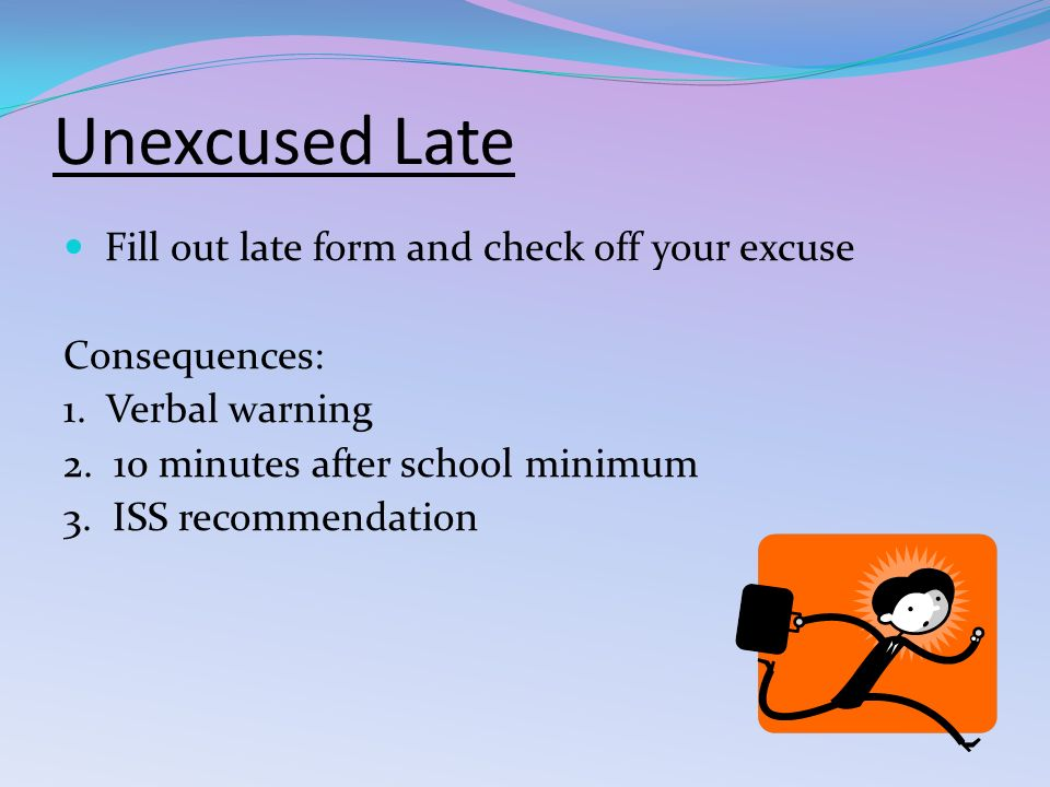 Unexcused Late Fill out late form and check off your excuse Consequences: 1.