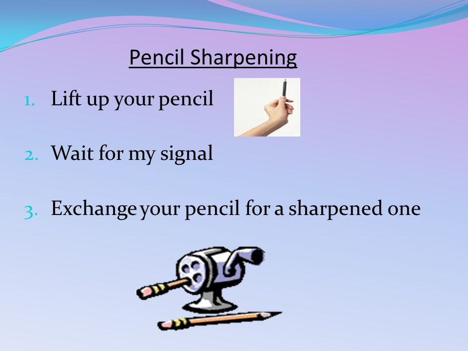 Pencil Sharpening 1. Lift up your pencil 2. Wait for my signal 3.