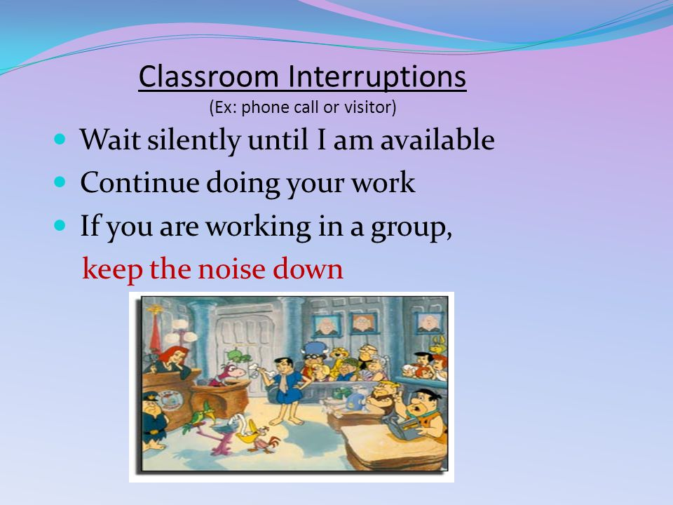 Classroom Interruptions (Ex: phone call or visitor) Wait silently until I am available Continue doing your work If you are working in a group, keep the noise down