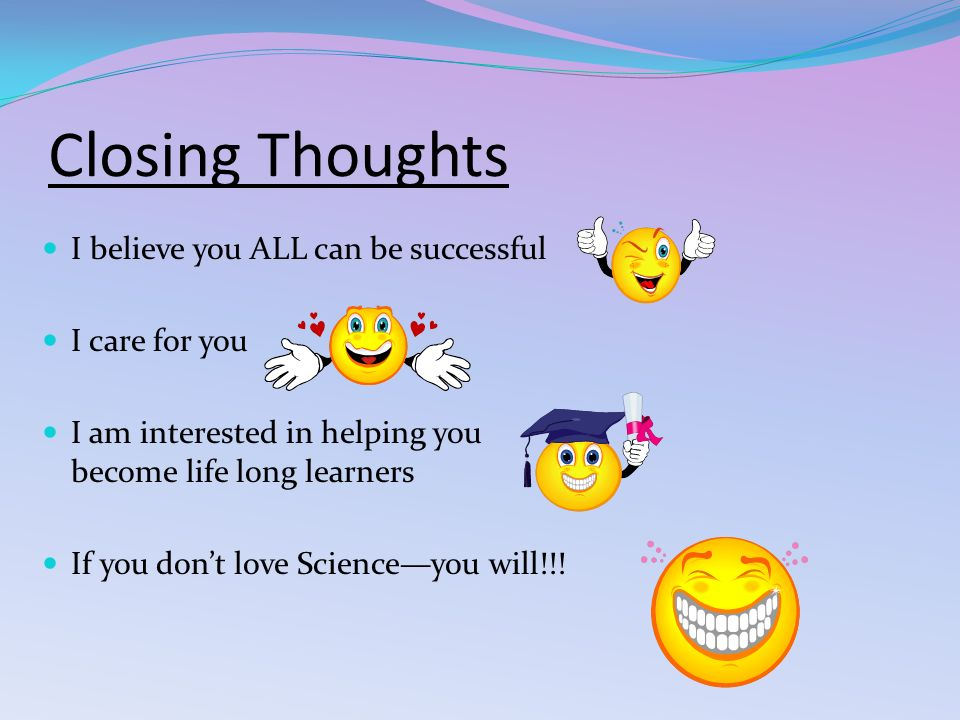 Closing Thoughts I believe you ALL can be successful I care for you I am interested in helping you become life long learners If you don't love Science—you will!!!