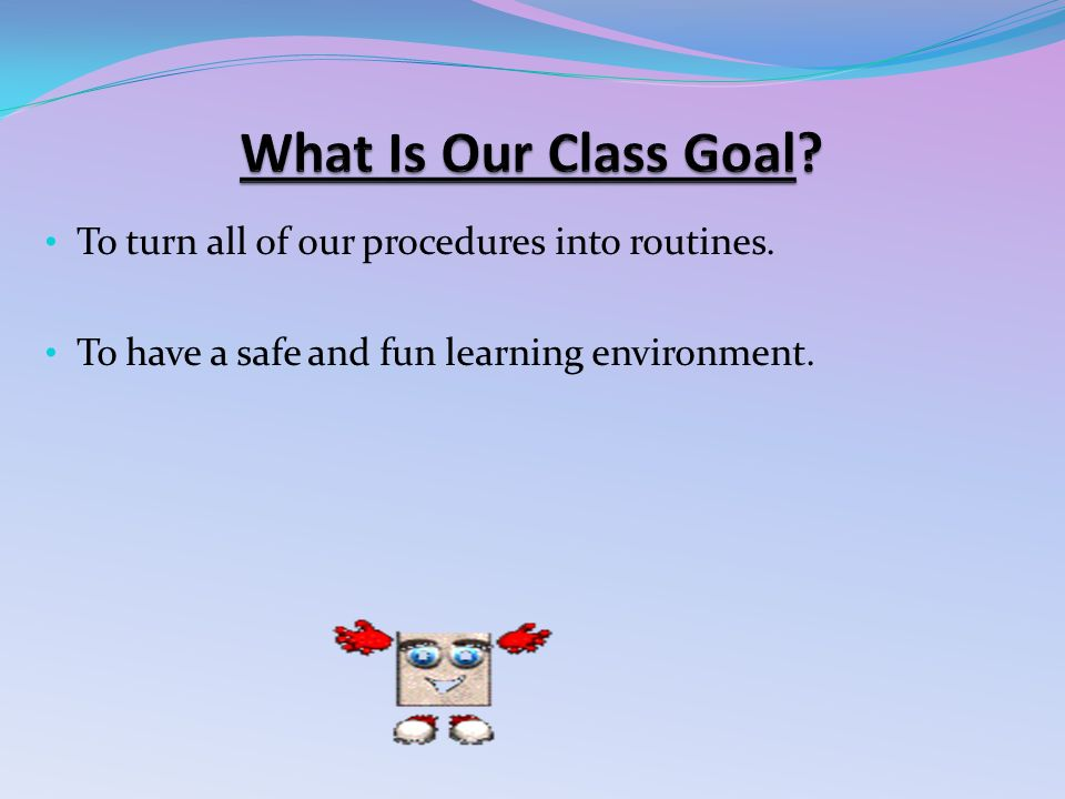 To turn all of our procedures into routines. To have a safe and fun learning environment.