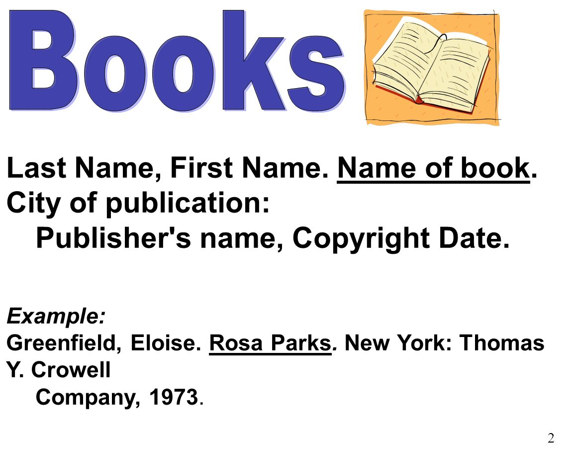 Last Name, First Name. Name of book. City of publication: Publisher s name, Copyright Date.