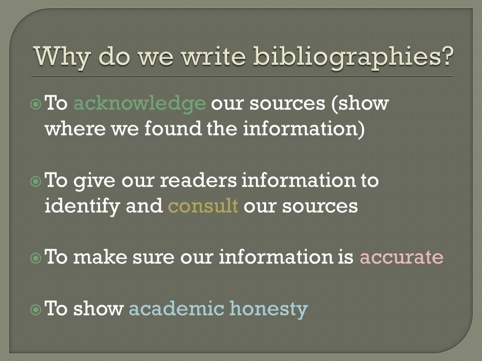  To acknowledge our sources (show where we found the information)  To give our readers information to identify and consult our sources  To make sure our information is accurate  To show academic honesty