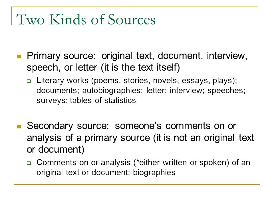 Two Kinds of Sources Primary source: original text, document, interview, speech, or letter (it is the text itself)  Literary works (poems, stories, novels, essays, plays); documents; autobiographies; letter; interview; speeches; surveys; tables of statistics Secondary source: someone's comments on or analysis of a primary source (it is not an original text or document)  Comments on or analysis (*either written or spoken) of an original text or document; biographies