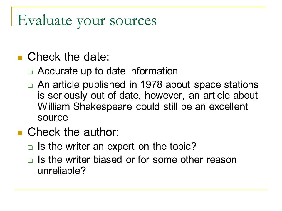Evaluate your sources Check the date:  Accurate up to date information  An article published in 1978 about space stations is seriously out of date, however, an article about William Shakespeare could still be an excellent source Check the author:  Is the writer an expert on the topic.