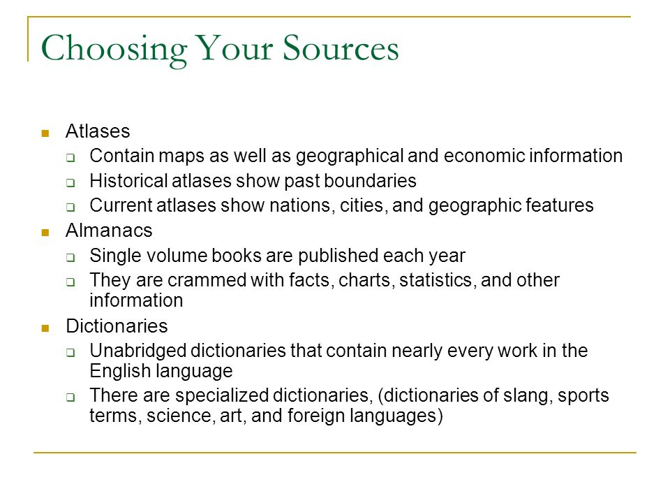 Choosing Your Sources Atlases  Contain maps as well as geographical and economic information  Historical atlases show past boundaries  Current atlases show nations, cities, and geographic features Almanacs  Single volume books are published each year  They are crammed with facts, charts, statistics, and other information Dictionaries  Unabridged dictionaries that contain nearly every work in the English language  There are specialized dictionaries, (dictionaries of slang, sports terms, science, art, and foreign languages)