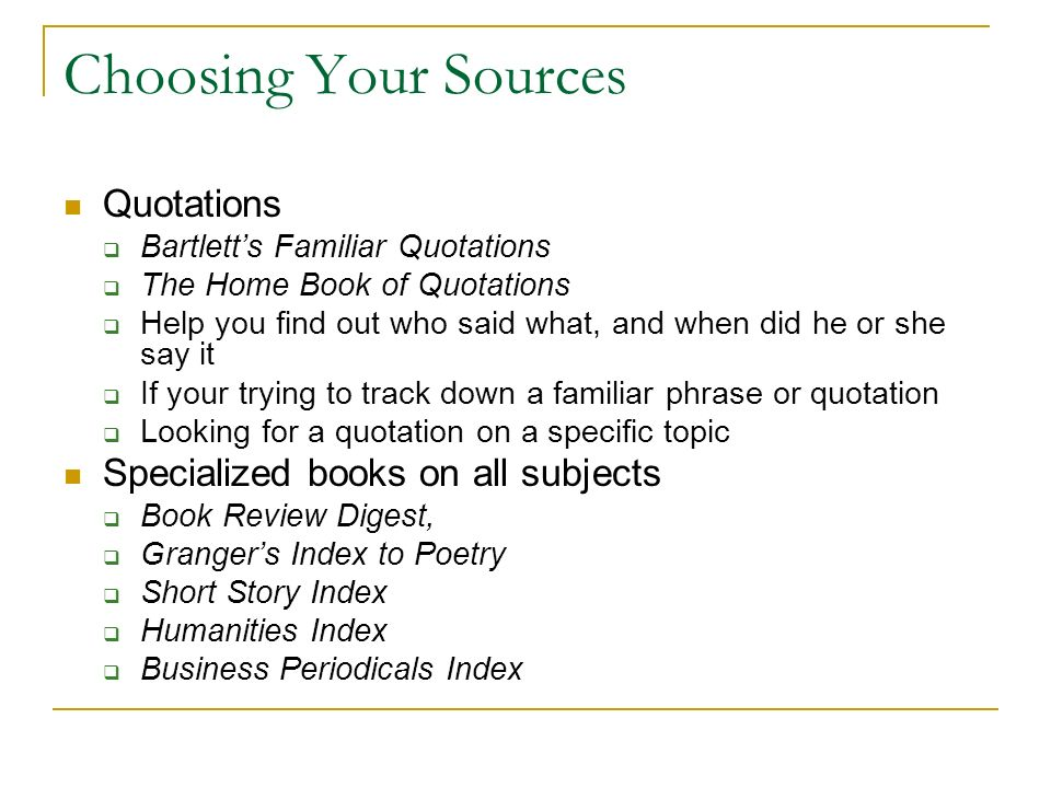 Choosing Your Sources Quotations  Bartlett's Familiar Quotations  The Home Book of Quotations  Help you find out who said what, and when did he or she say it  If your trying to track down a familiar phrase or quotation  Looking for a quotation on a specific topic Specialized books on all subjects  Book Review Digest,  Granger's Index to Poetry  Short Story Index  Humanities Index  Business Periodicals Index