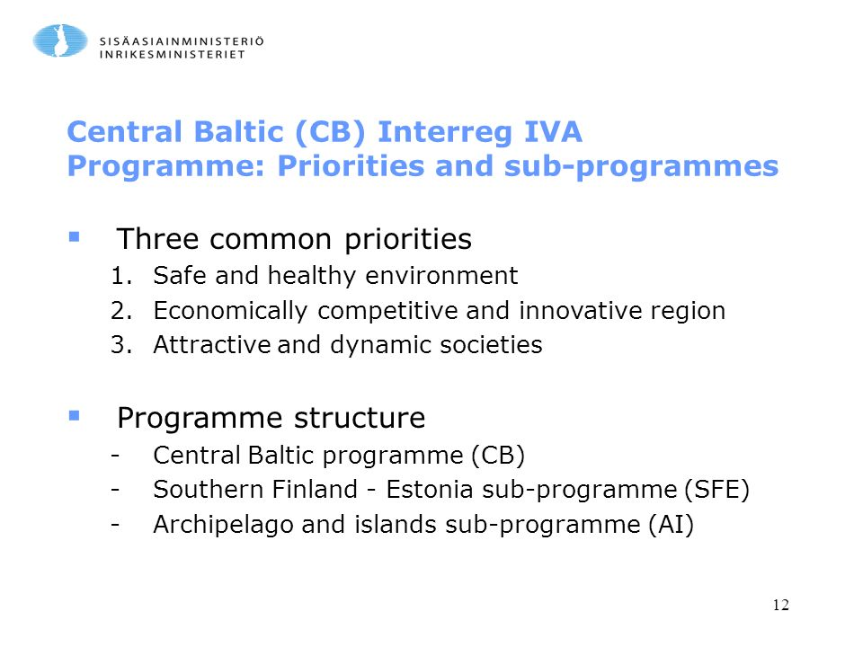 12 Central Baltic (CB) Interreg IVA Programme: Priorities and sub-programmes  Three common priorities 1.Safe and healthy environment 2.Economically competitive and innovative region 3.Attractive and dynamic societies  Programme structure -Central Baltic programme (CB) -Southern Finland - Estonia sub-programme (SFE) -Archipelago and islands sub-programme (AI)