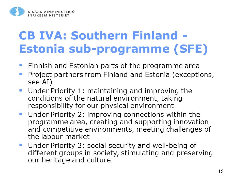 15 CB IVA: Southern Finland - Estonia sub-programme (SFE)  Finnish and Estonian parts of the programme area  Project partners from Finland and Estonia (exceptions, see AI)  Under Priority 1: maintaining and improving the conditions of the natural environment, taking responsibility for our physical environment  Under Priority 2: improving connections within the programme area, creating and supporting innovation and competitive environments, meeting challenges of the labour market  Under Priority 3: social security and well-being of different groups in society, stimulating and preserving our heritage and culture