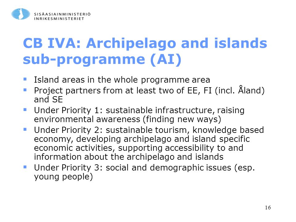 16 CB IVA: Archipelago and islands sub-programme (AI)  Island areas in the whole programme area  Project partners from at least two of EE, FI (incl.