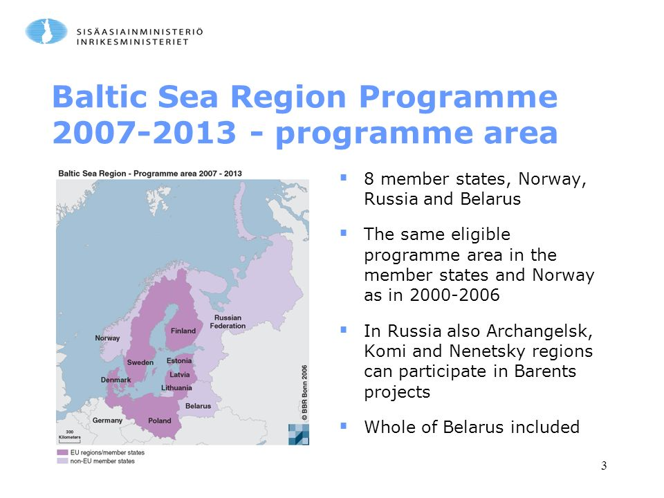 3 Baltic Sea Region Programme programme area  8 member states, Norway, Russia and Belarus  The same eligible programme area in the member states and Norway as in  In Russia also Archangelsk, Komi and Nenetsky regions can participate in Barents projects  Whole of Belarus included