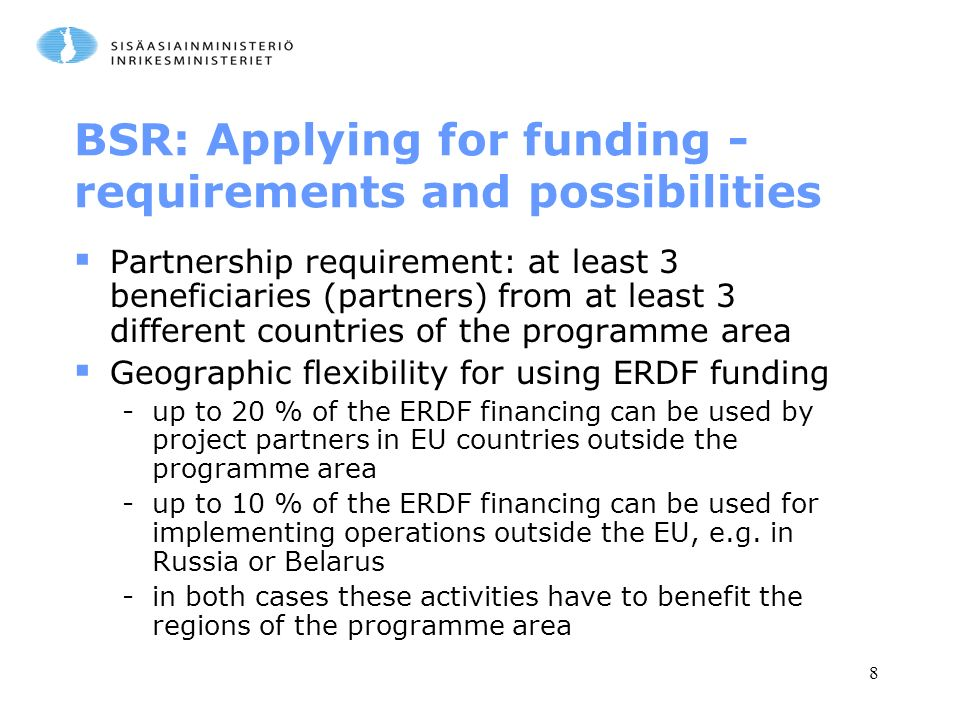 8 BSR: Applying for funding - requirements and possibilities  Partnership requirement: at least 3 beneficiaries (partners) from at least 3 different countries of the programme area  Geographic flexibility for using ERDF funding -up to 20 % of the ERDF financing can be used by project partners in EU countries outside the programme area -up to 10 % of the ERDF financing can be used for implementing operations outside the EU, e.g.