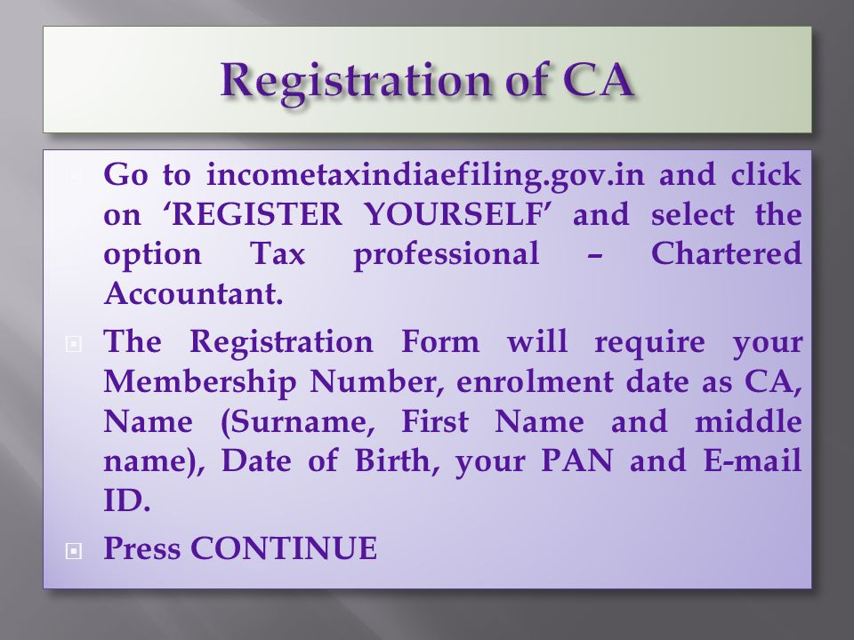  Go to incometaxindiaefiling.gov.in and click on 'REGISTER YOURSELF' and select the option Tax professional – Chartered Accountant.