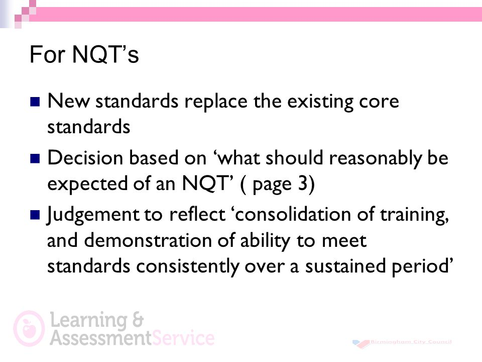 For NQT's New standards replace the existing core standards Decision based on 'what should reasonably be expected of an NQT' ( page 3) Judgement to reflect 'consolidation of training, and demonstration of ability to meet standards consistently over a sustained period'