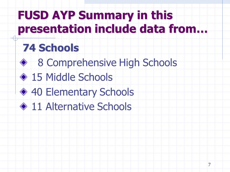 6 The August 31 AYP Report included … 104 Schools 7 Direct Funded Charter Schools 8 Comprehensive High Schools 15 Middle Schools 61 Elementary Schools  21 Year-Round Schools  40 Traditional or Modified Traditional Schools 11 Alternative Schools 1 Fresno Adult School 1 Year-Round Achievement Center