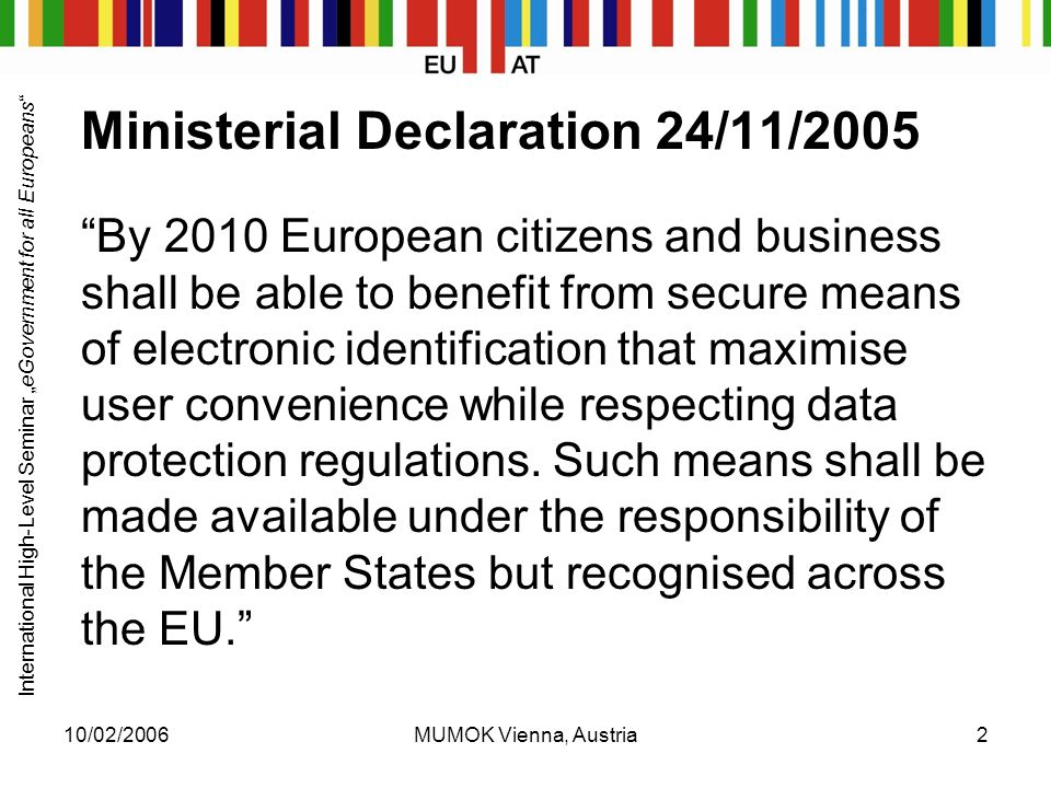 "International High-Level Seminar ""eGovernment for all Europeans 10/02/2006MUMOK Vienna, Austria2 Ministerial Declaration 24/11/2005 By 2010 European citizens and business shall be able to benefit from secure means of electronic identification that maximise user convenience while respecting data protection regulations."