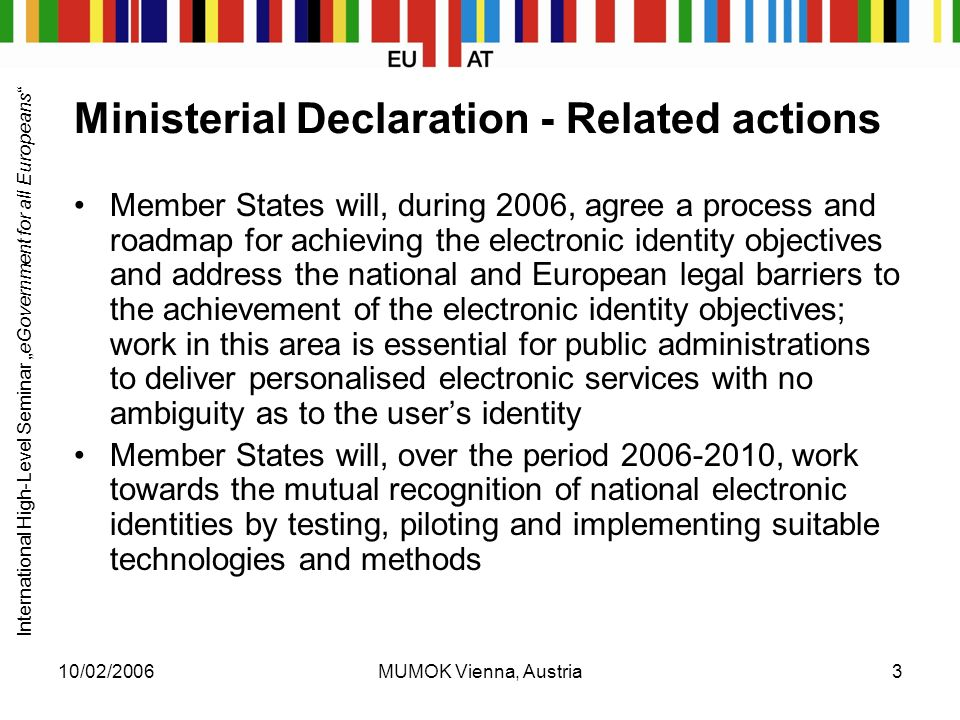 "International High-Level Seminar ""eGovernment for all Europeans 10/02/2006MUMOK Vienna, Austria3 Ministerial Declaration - Related actions Member States will, during 2006, agree a process and roadmap for achieving the electronic identity objectives and address the national and European legal barriers to the achievement of the electronic identity objectives; work in this area is essential for public administrations to deliver personalised electronic services with no ambiguity as to the user's identity Member States will, over the period , work towards the mutual recognition of national electronic identities by testing, piloting and implementing suitable technologies and methods"