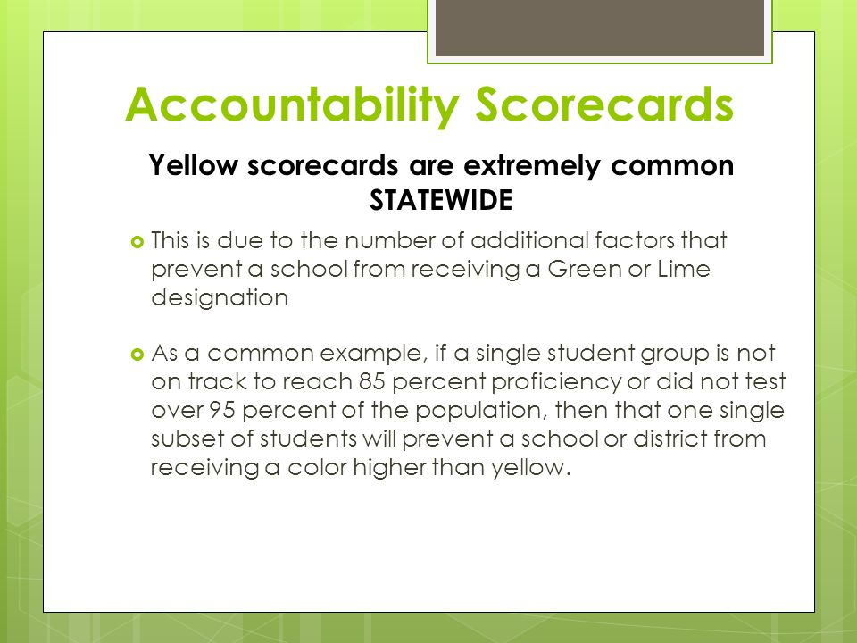 Accountability Scorecards  This is due to the number of additional factors that prevent a school from receiving a Green or Lime designation  As a common example, if a single student group is not on track to reach 85 percent proficiency or did not test over 95 percent of the population, then that one single subset of students will prevent a school or district from receiving a color higher than yellow.