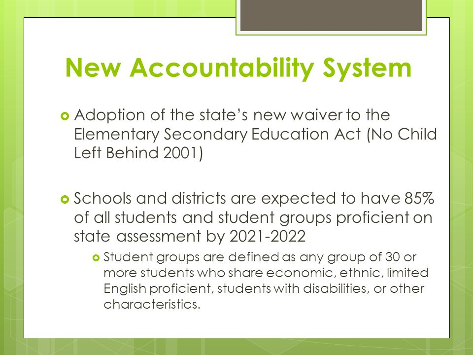 New Accountability System  Adoption of the state's new waiver to the Elementary Secondary Education Act (No Child Left Behind 2001)  Schools and districts are expected to have 85% of all students and student groups proficient on state assessment by  Student groups are defined as any group of 30 or more students who share economic, ethnic, limited English proficient, students with disabilities, or other characteristics.