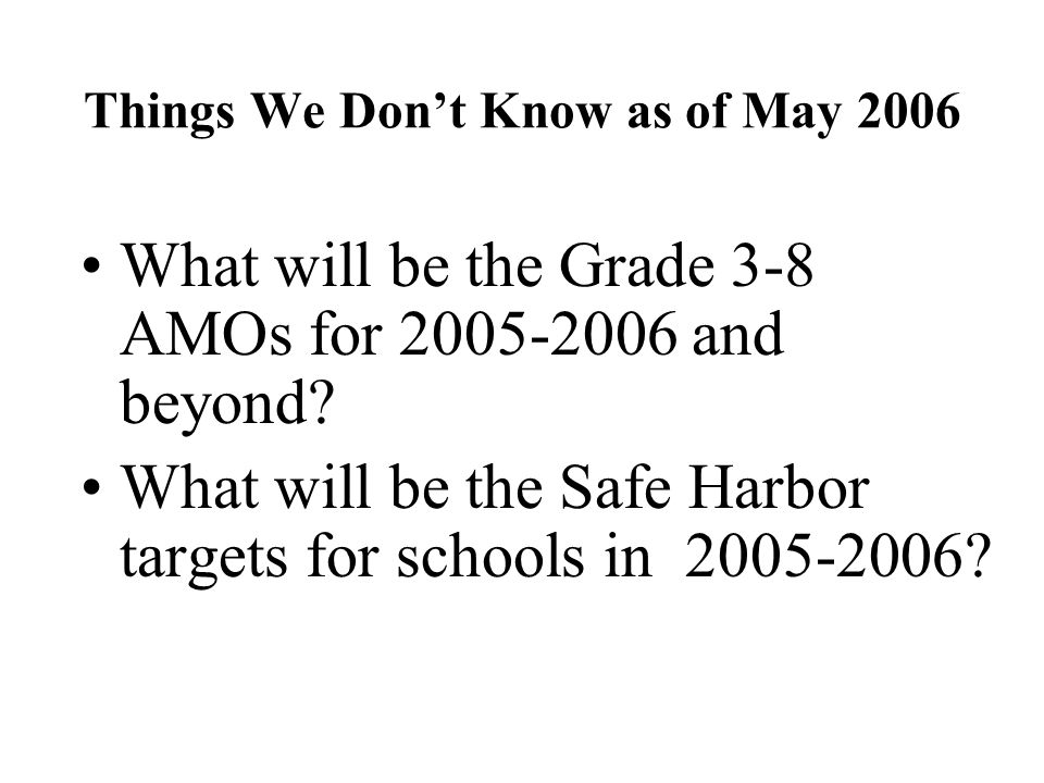 Things We Don't Know as of May 2006 What will be the Grade 3-8 AMOs for and beyond.