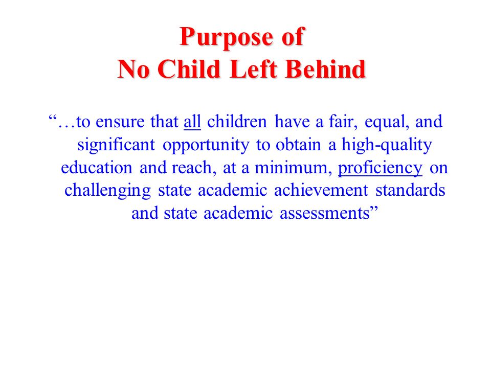 …to ensure that all children have a fair, equal, and significant opportunity to obtain a high-quality education and reach, at a minimum, proficiency on challenging state academic achievement standards and state academic assessments Purpose of No Child Left Behind