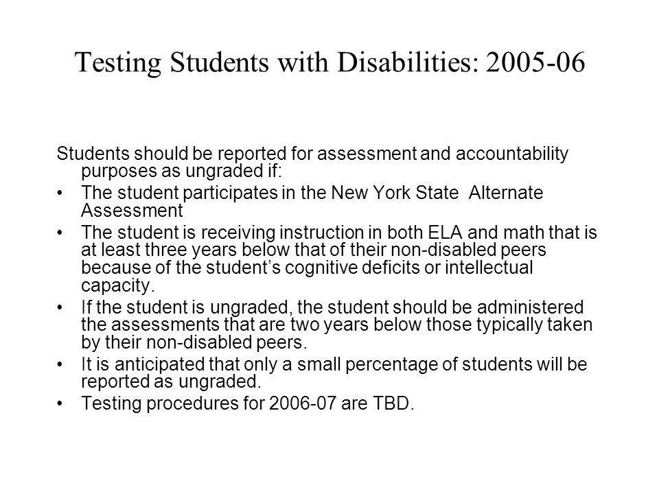 Testing Students with Disabilities: Students should be reported for assessment and accountability purposes as ungraded if: The student participates in the New York State Alternate Assessment The student is receiving instruction in both ELA and math that is at least three years below that of their non-disabled peers because of the student's cognitive deficits or intellectual capacity.