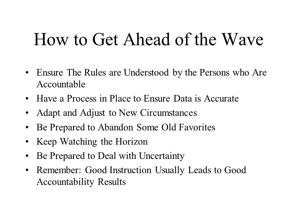 How to Get Ahead of the Wave Ensure The Rules are Understood by the Persons who Are Accountable Have a Process in Place to Ensure Data is Accurate Adapt and Adjust to New Circumstances Be Prepared to Abandon Some Old Favorites Keep Watching the Horizon Be Prepared to Deal with Uncertainty Remember: Good Instruction Usually Leads to Good Accountability Results
