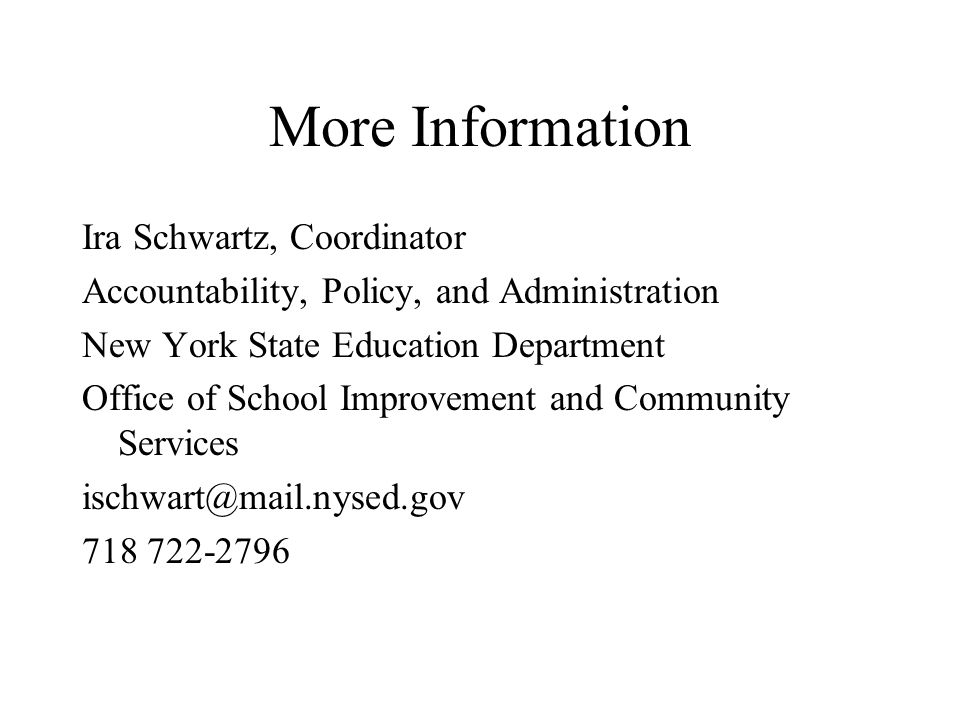 More Information Ira Schwartz, Coordinator Accountability, Policy, and Administration New York State Education Department Office of School Improvement and Community Services