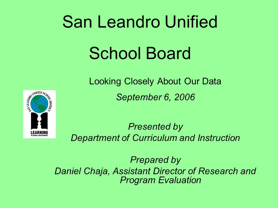 San Leandro Unified School Board Looking Closely About Our Data September 6, 2006 Presented by Department of Curriculum and Instruction Prepared by Daniel Chaja, Assistant Director of Research and Program Evaluation