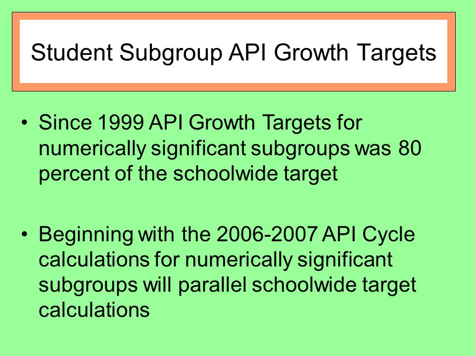 Student Subgroup API Growth Targets Since 1999 API Growth Targets for numerically significant subgroups was 80 percent of the schoolwide target Beginning with the API Cycle calculations for numerically significant subgroups will parallel schoolwide target calculations