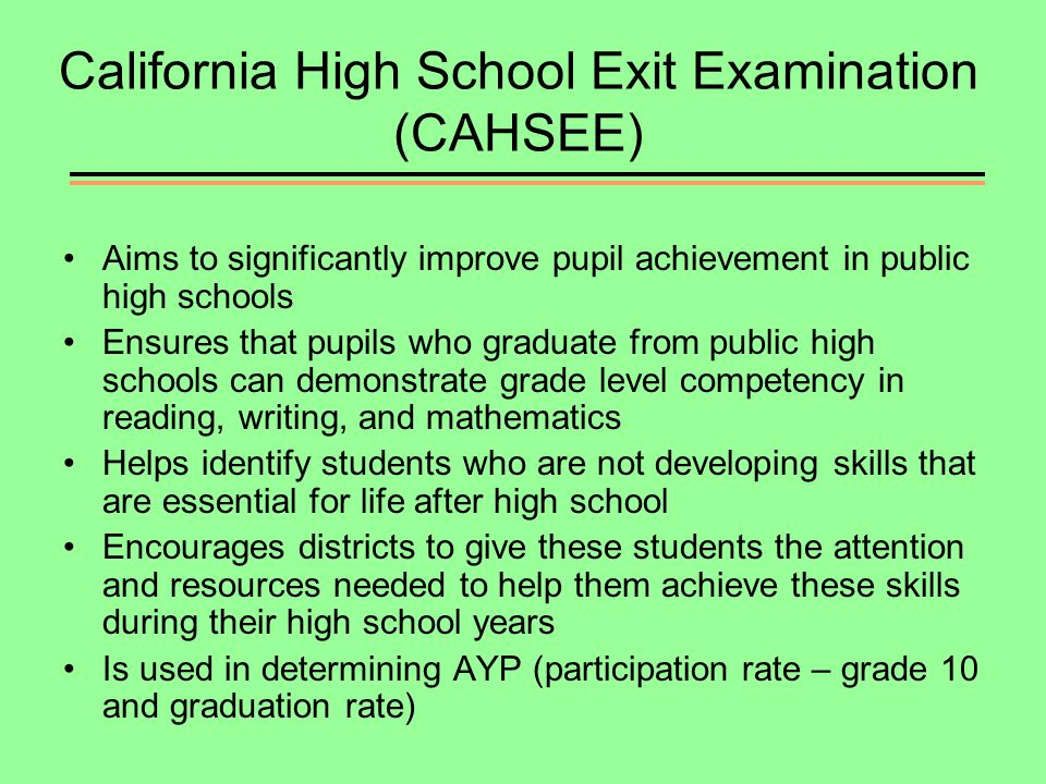 California High School Exit Examination (CAHSEE) Aims to significantly improve pupil achievement in public high schools Ensures that pupils who graduate from public high schools can demonstrate grade level competency in reading, writing, and mathematics Helps identify students who are not developing skills that are essential for life after high school Encourages districts to give these students the attention and resources needed to help them achieve these skills during their high school years Is used in determining AYP (participation rate – grade 10 and graduation rate)