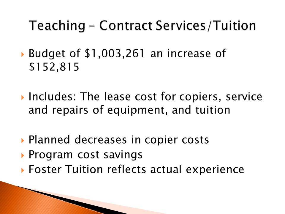  Budget of $1,003,261 an increase of $152,815  Includes: The lease cost for copiers, service and repairs of equipment, and tuition  Planned decreases in copier costs  Program cost savings  Foster Tuition reflects actual experience