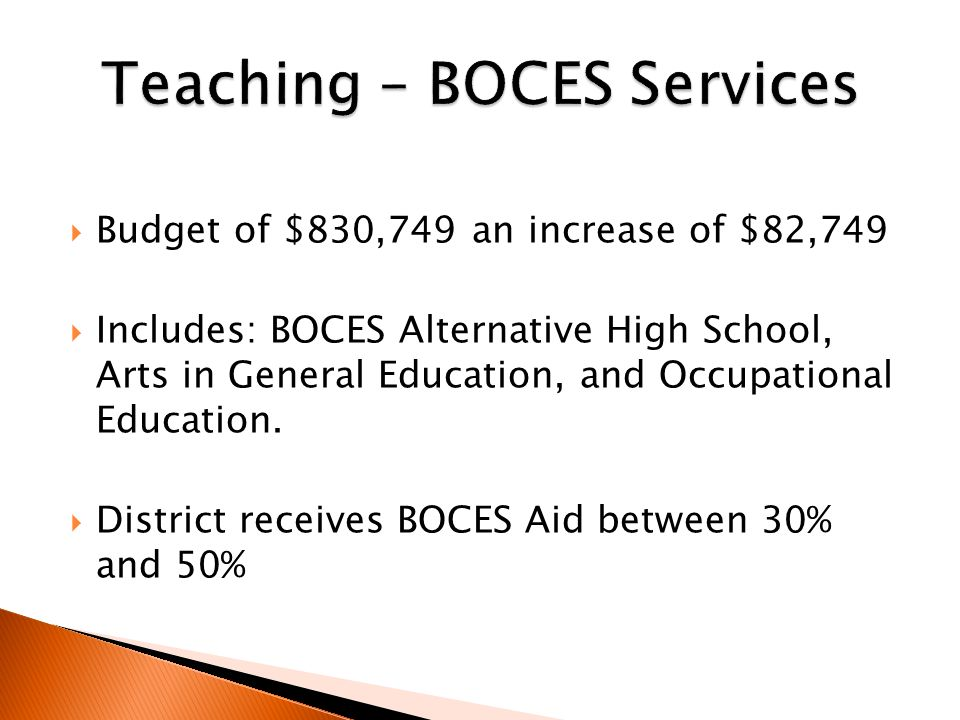  Budget of $830,749 an increase of $82,749  Includes: BOCES Alternative High School, Arts in General Education, and Occupational Education.