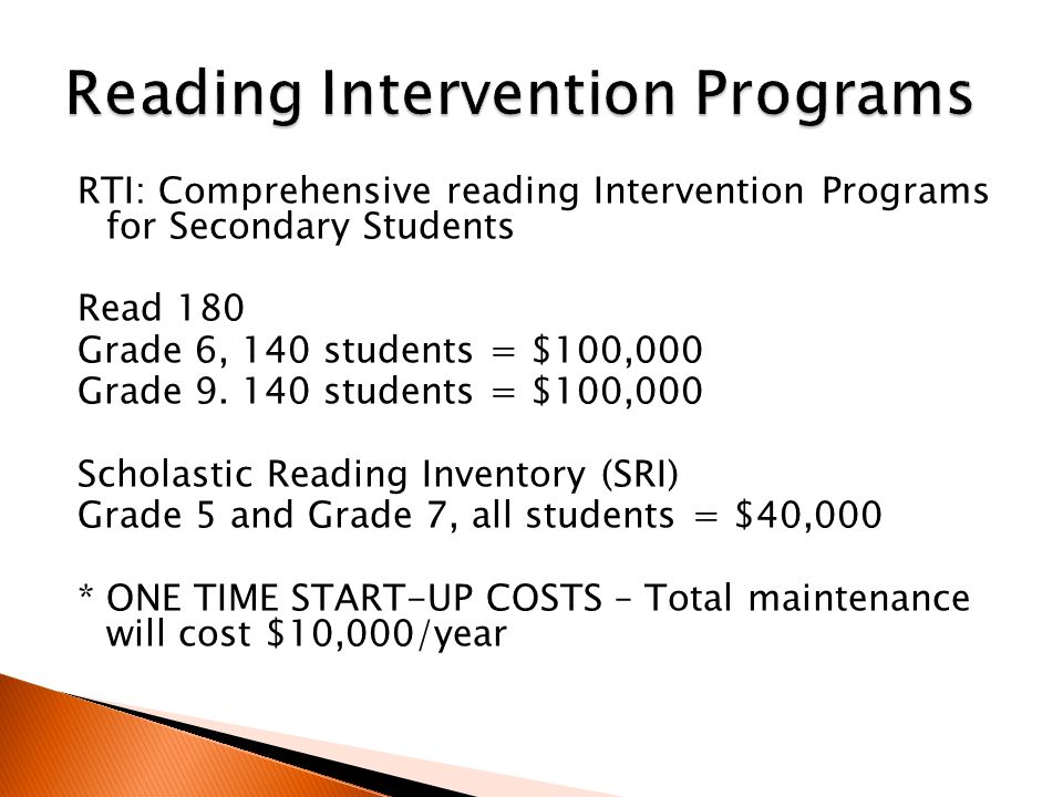 RTI: Comprehensive reading Intervention Programs for Secondary Students Read 180 Grade 6, 140 students = $100,000 Grade 9.