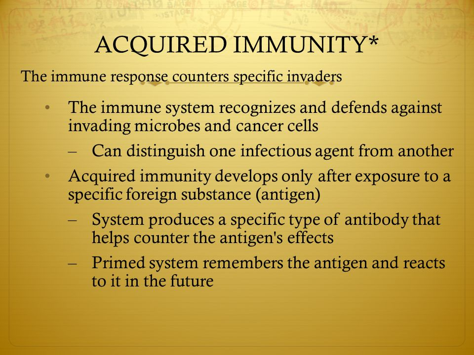 ACQUIRED IMMUNITY* The immune response counters specific invaders The immune system recognizes and defends against invading microbes and cancer cells – Can distinguish one infectious agent from another Acquired immunity develops only after exposure to a specific foreign substance (antigen) – System produces a specific type of antibody that helps counter the antigen s effects – Primed system remembers the antigen and reacts to it in the future