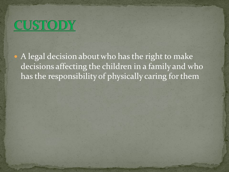 A legal decision about who has the right to make decisions affecting the children in a family and who has the responsibility of physically caring for them